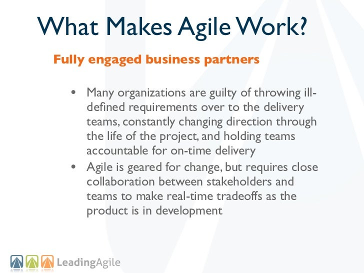 What Makes Agile Work? Fully engaged business partners   • Many organizations are guilty of throwing ill-       defined req...