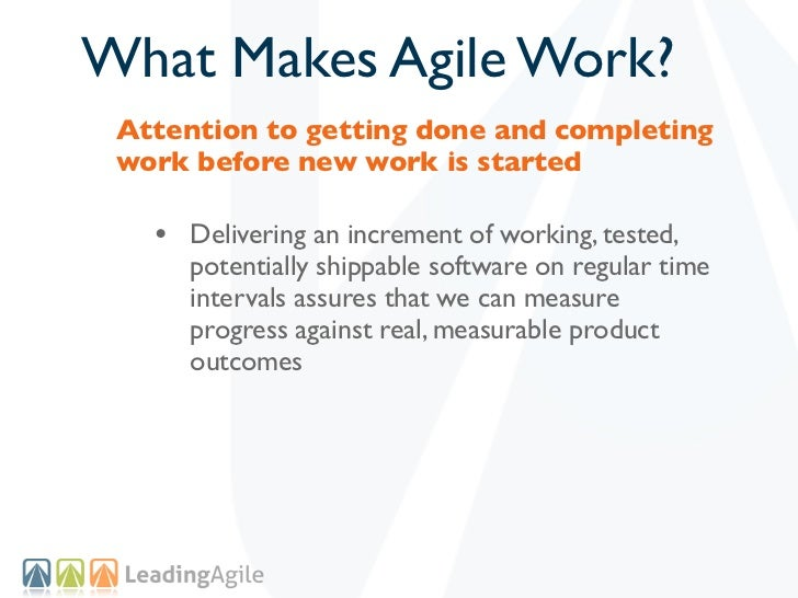 What Makes Agile Work? Attention to getting done and completing work before new work is started   • Delivering an incremen...
