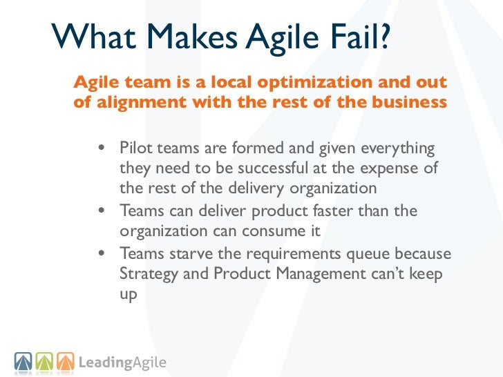 What Makes Agile Fail? Agile team is a local optimization and out of alignment with the rest of the business   • Pilot tea...