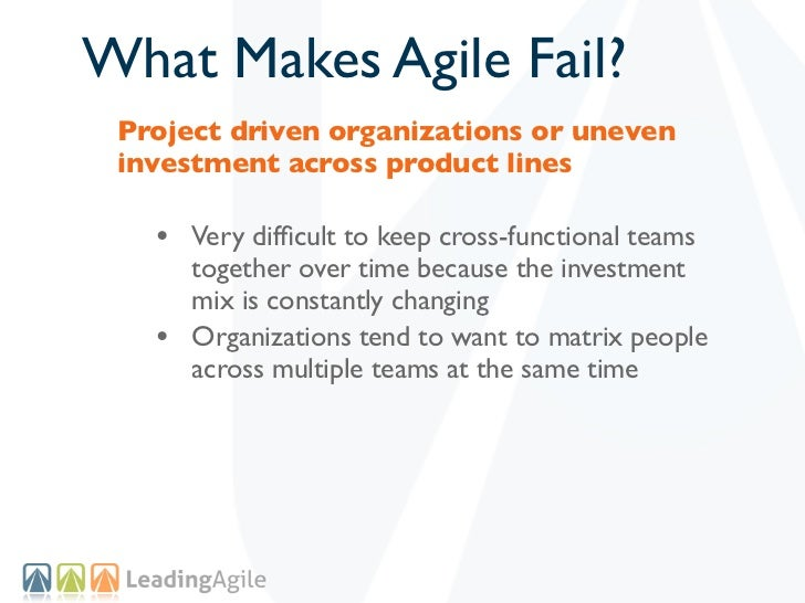 What Makes Agile Fail? Project driven organizations or uneven investment across product lines   • Very difficult to keep cr...