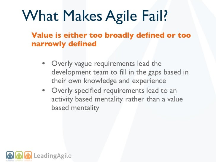 What Makes Agile Fail? Value is either too broadly defined or too narrowly defined   • Overly vague requirements lead the   ...