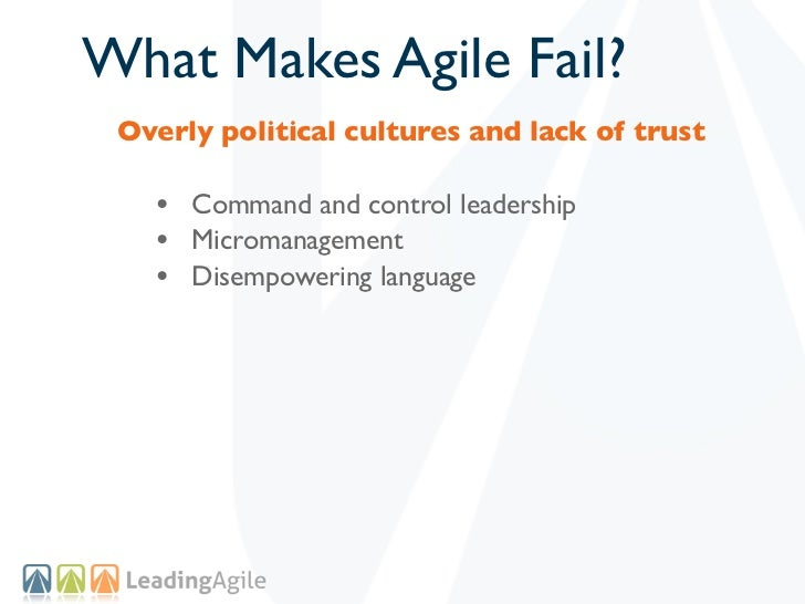 What Makes Agile Fail? Overly political cultures and lack of trust   • Command and control leadership   • Micromanagement ...