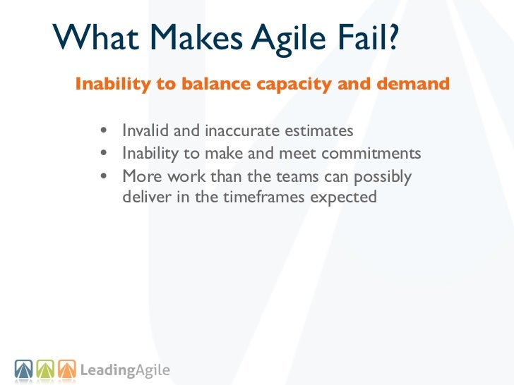 What Makes Agile Fail? Inability to balance capacity and demand   • Invalid and inaccurate estimates   • Inability to make...
