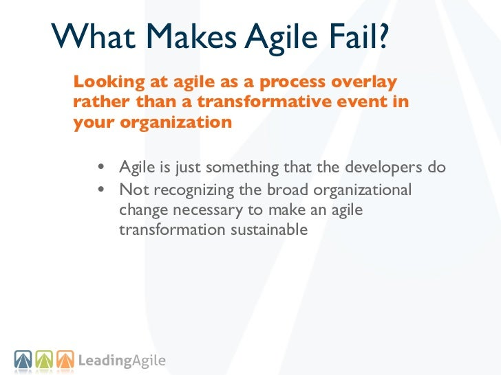 What Makes Agile Fail? Looking at agile as a process overlay rather than a transformative event in your organization   • A...