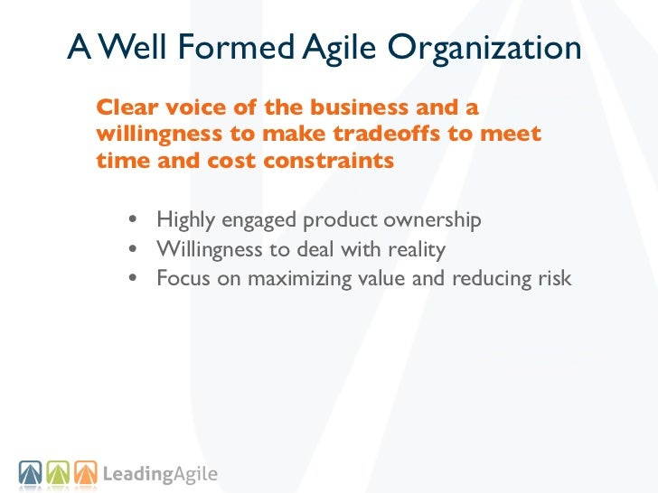 A Well Formed Agile Organization Clear voice of the business and a willingness to make tradeoffs to meet time and cost con...