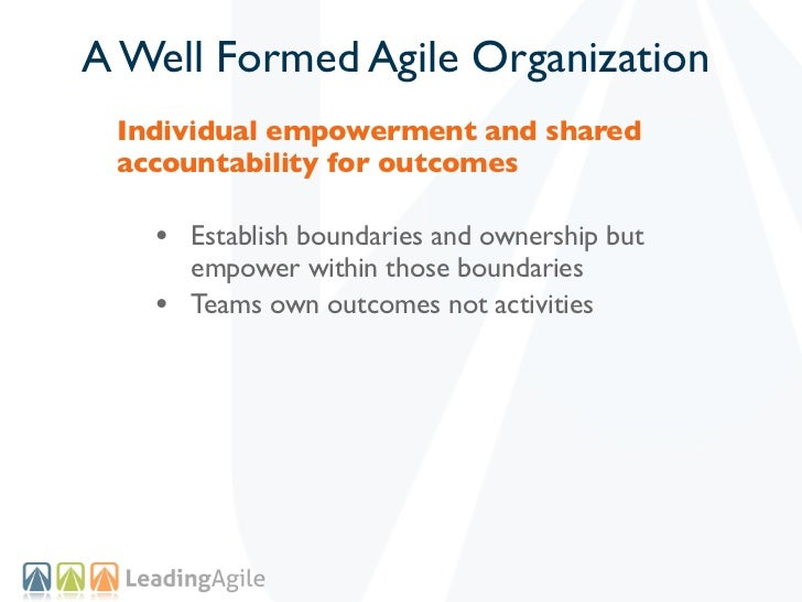 A Well Formed Agile Organization Individual empowerment and shared accountability for outcomes   • Establish boundaries an...
