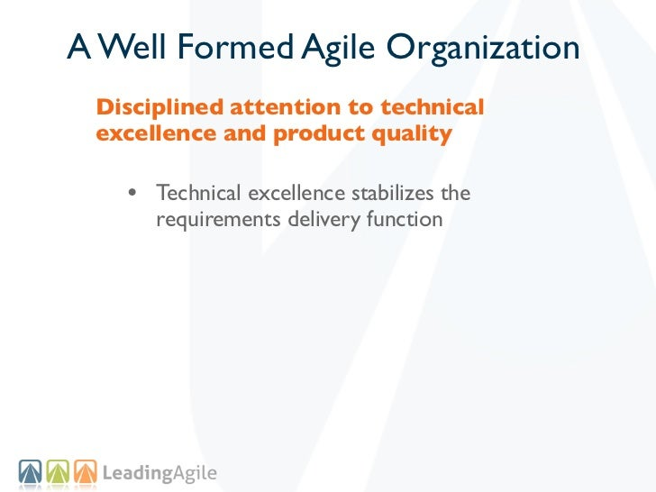 A Well Formed Agile Organization Disciplined attention to technical excellence and product quality   • Technical excellenc...