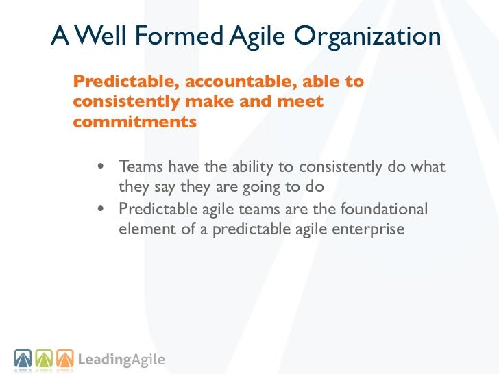 A Well Formed Agile Organization Predictable, accountable, able to consistently make and meet commitments   • Teams have t...