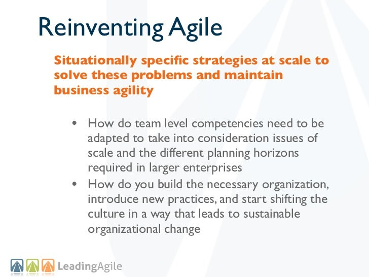 Reinventing Agile Situationally specific strategies at scale to solve these problems and maintain business agility   • How ...