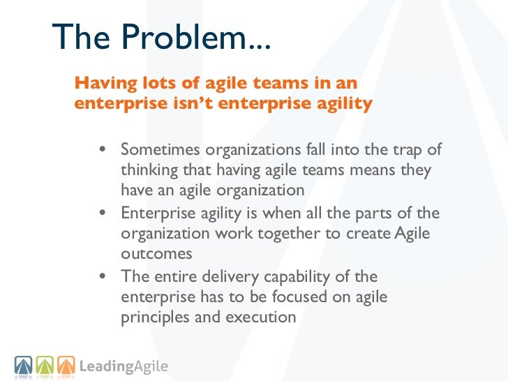 The Problem... Having lots of agile teams in an enterprise isn't enterprise agility   • Sometimes organizations fall into ...
