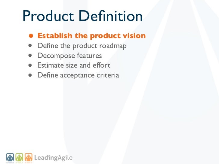Product Definition• Establish the product vision• Define the product roadmap• Decompose features• Estimate size and effort• ...