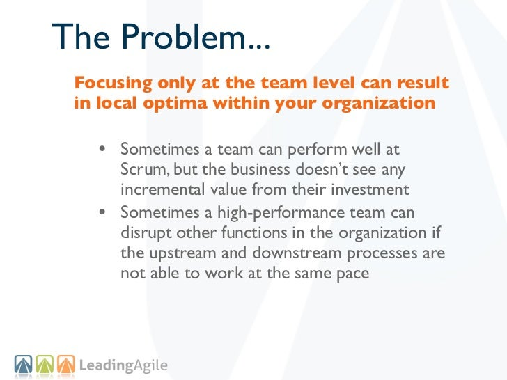The Problem... Focusing only at the team level can result in local optima within your organization   • Sometimes a team ca...