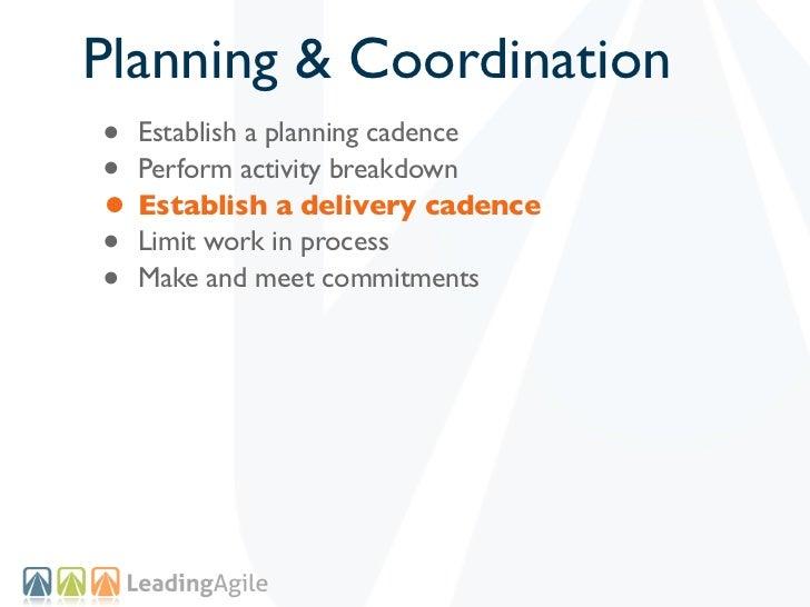 Planning & Coordination• Establish a planning cadence• Perform activity breakdown• Establish a delivery cadence• Limit wor...