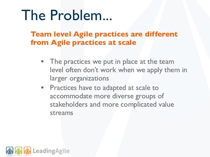 The Problem... Team level Agile practices are different from Agile practices at scale   • The practices we put in place at...