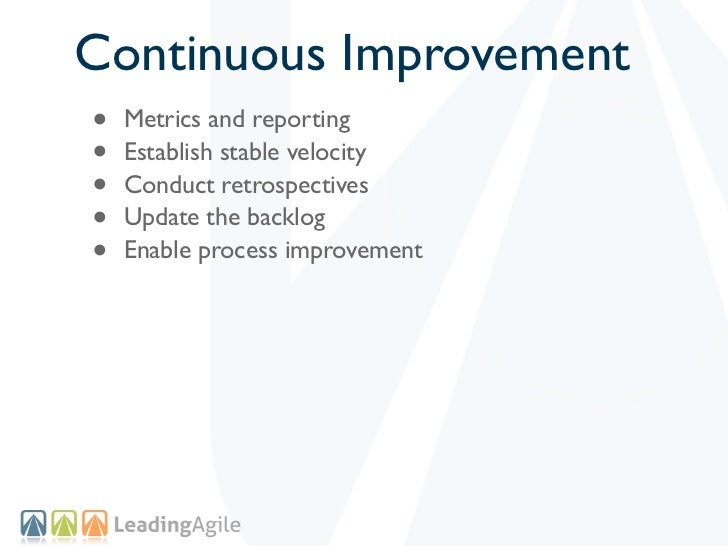 Continuous Improvement•   Metrics and reporting•   Establish stable velocity•   Conduct retrospectives•   Update the backl...