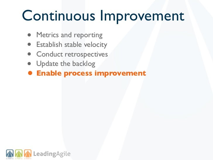 Continuous Improvement• Metrics and reporting• Establish stable velocity• Conduct retrospectives• Update the backlog• Enab...