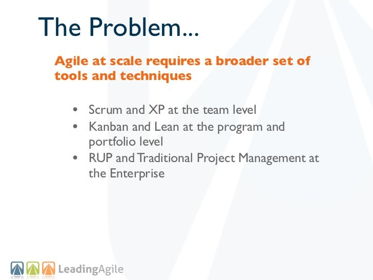 The Problem... Agile at scale requires a broader set of tools and techniques   • Scrum and XP at the team level   • Kanban...