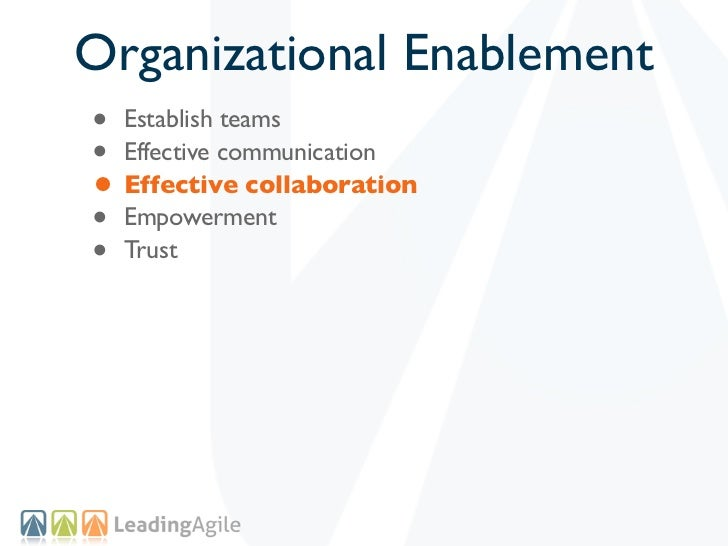 Organizational Enablement• Establish teams• Effective communication• Effective collaboration• Empowerment• Trust