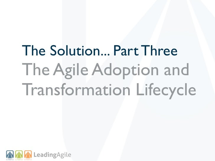 The Solution... Part ThreeThe Agile Adoption andTransformation Lifecycle