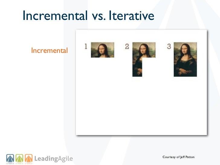 Incremental vs. Iterative Incremental                            Courtesy of Jeff Patton