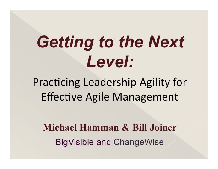 Getting to the Next      Level:Prac%cing	  Leadership	  Agility	  for	    Effec%ve	  Agile	  Management  Michael Hamman & B...