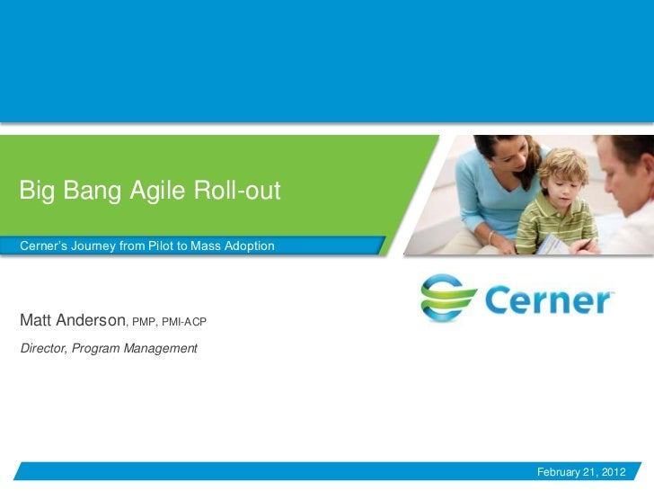 Big Bang Agile Roll-outCerner's Journey from Pilot to Mass AdoptionMatt Anderson, PMP, PMI-ACPDirector, Program Management...
