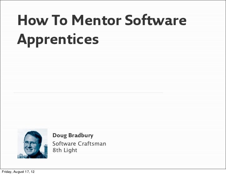 How To Mentor Software         Apprentices                        Doug Bradbury                        Software Craftsman ...