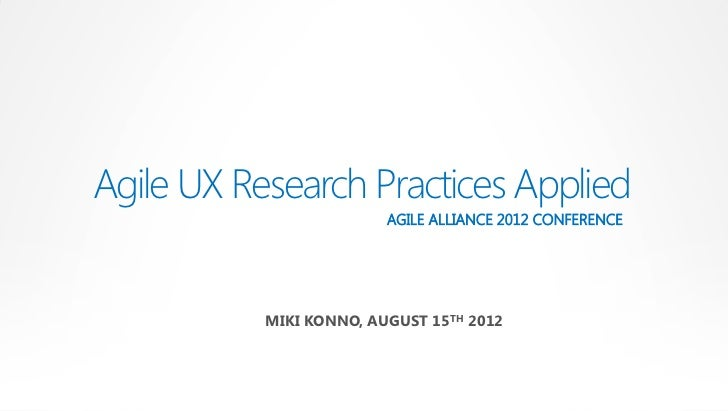 Agile UX Research Practices Applied                         AGILE ALLIANCE 2012 CONFERENCE           MIKI KONNO, AUGUST 15...