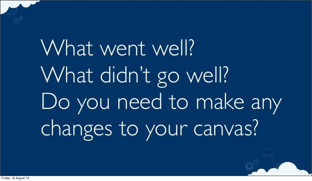 What went well? What didn't go well? Do you need to make any changes to your canvas? Friday, 16 August 13