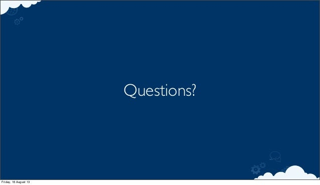 Questions? Friday, 16 August 13