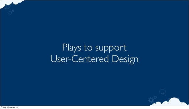 Plays to support User-Centered Design Friday, 16 August 13