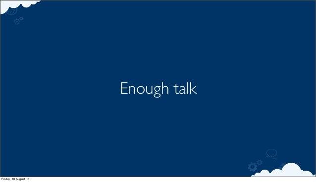 Enough talk Friday, 16 August 13