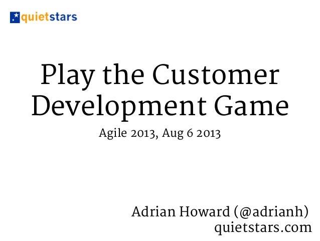 Play the Customer Development Game Agile 2013, Aug 6 2013 Adrian Howard (@adrianh) quietstars.com