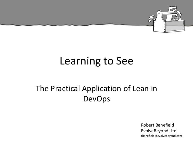 Learning to See The Practical Application of Lean in DevOps Robert Benefield EvolveBeyond, Ltd rbenefield@evolvebeyond.com
