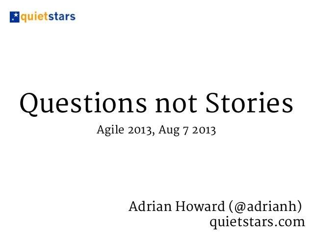 Questions not Stories Agile 2013, Aug 7 2013 Adrian Howard (@adrianh) quietstars.com
