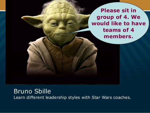 Bruno Sbille Learn different leadership styles with Star Wars coaches. Please sit in group of 4. We would like to have tea...