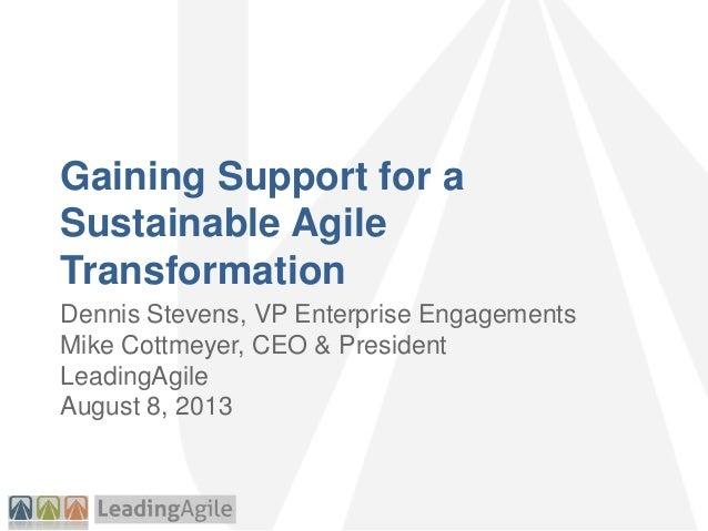 Gaining Support for a Sustainable Agile Transformation Dennis Stevens, VP Enterprise Engagements Mike Cottmeyer, CEO & Pre...
