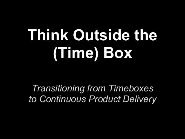 Think Outside the (Time) Box Transitioning from Timeboxes to Continuous Product Delivery
