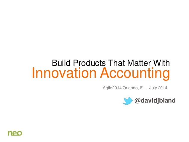 Innovation Accounting Agile2014 Orlando, FL – July 2014 @davidjbland Build Products That Matter With