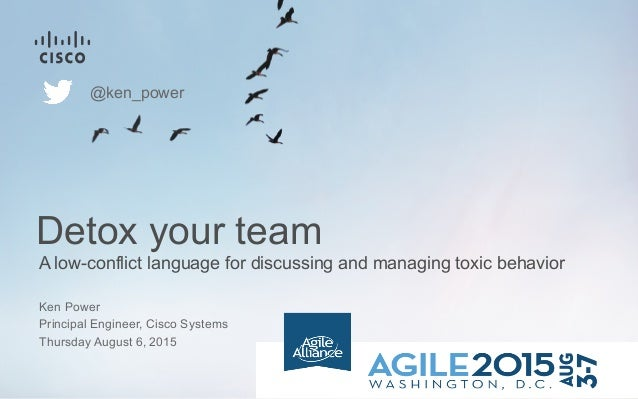A low-conflict language for discussing and managing toxic behavior Detox your team Ken Power Principal Engineer, Cisco Sys...