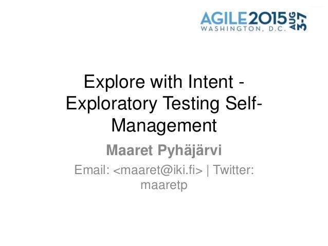 Explore with Intent - Exploratory Testing Self- Management Maaret Pyhäjärvi Email: <maaret@iki.fi> | Twitter: maaretp