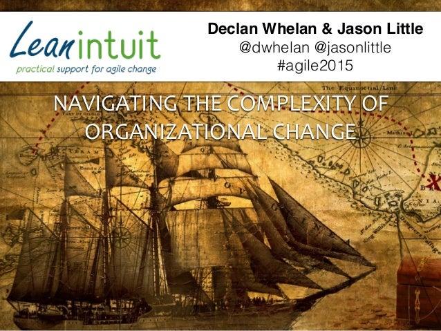 NAVIGATING  THE  COMPLEXITY  OF   ORGANIZATIONAL  CHANGE Declan Whelan & Jason Little @dwhelan @jasonlittle #agi...