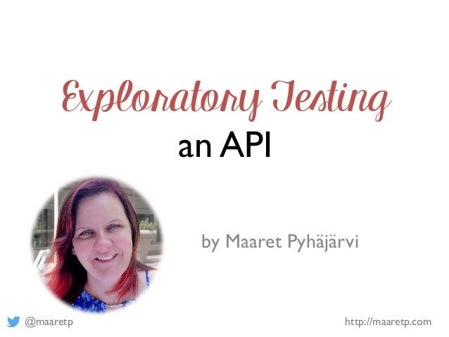 @maaretp http://maaretp.com Exploratory Testing an API by Maaret Pyhäjärvi