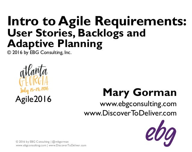 1 © 2016 by EBG Consulting | @mbgorman www.ebgconsulting.com | www.DiscoverToDeliver.com Intro to Agile Requirements: User...