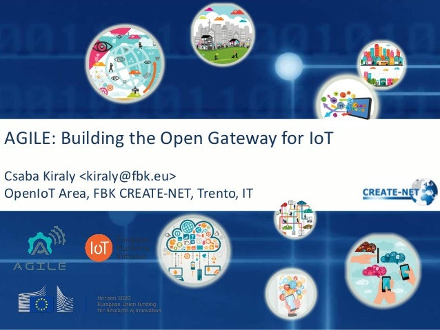 AGILE:	Building	the	Open	Gateway	for	IoT Csaba	Kiraly	<kiraly@fbk.eu> OpenIoT Area,	FBK	CREATE-NET,	Trento,	IT