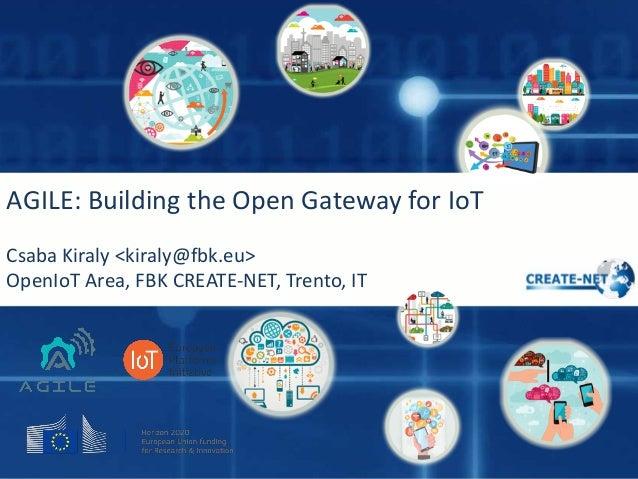 AGILE:BuildingtheOpenGatewayforIoT CsabaKiraly<kiraly@fbk.eu> OpenIoT Area,FBKCREATE-NET,Trento,IT