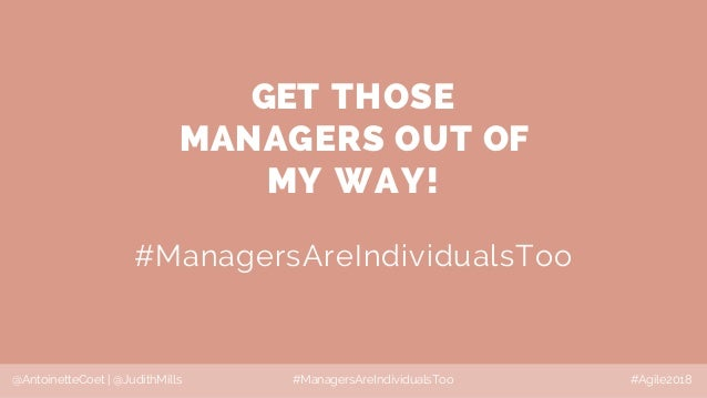 @AntoinetteCoet | @JudithMills #ManagersAreIndividualsToo #Agile2018 GET THOSE MANAGERS OUT OF MY WAY! #ManagersAreIndivid...