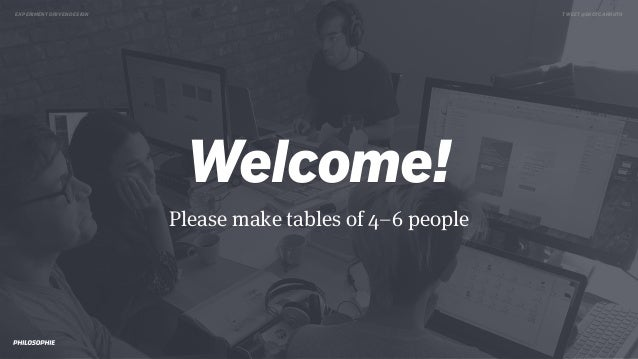 EXPERIMENT DRIVEN DESIGN TWEET @SKOTCARRUTH Welcome! Please make tables of 4–6 people