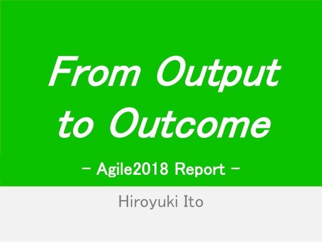 Hiroyuki Ito From Output to Outcome - Agile2018 Report -