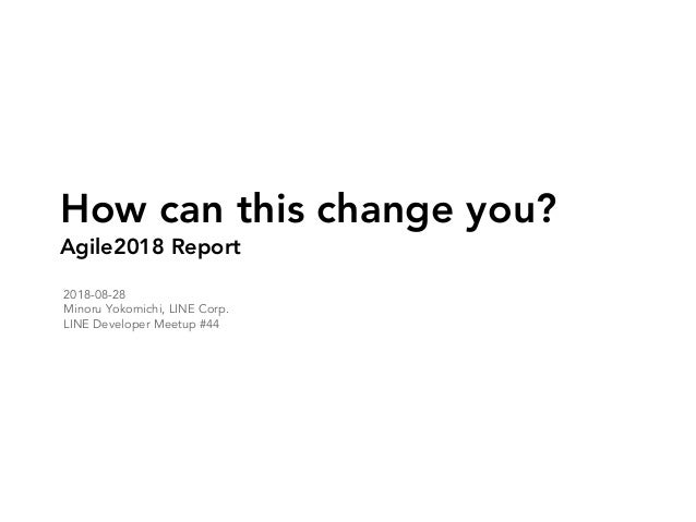 How can this change you? Agile2018 Report 2018-08-28 Minoru Yokomichi, LINE Corp. LINE Developer Meetup #44